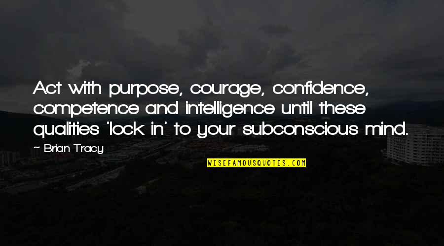 Subconscious Quotes And Quotes By Brian Tracy: Act with purpose, courage, confidence, competence and intelligence