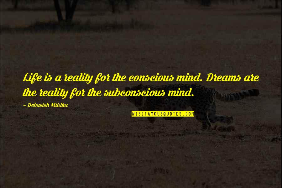 Subconscious Quotes And Quotes By Debasish Mridha: Life is a reality for the conscious mind.