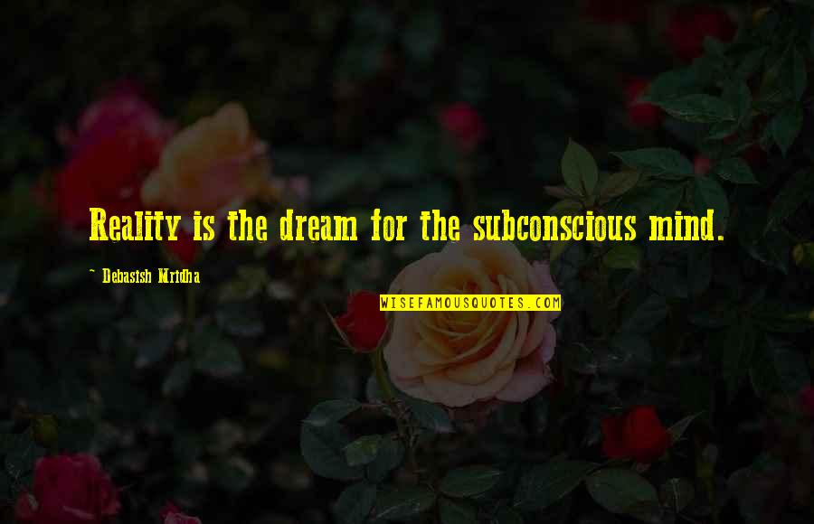 Subconscious Quotes And Quotes By Debasish Mridha: Reality is the dream for the subconscious mind.