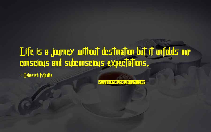 Subconscious Quotes And Quotes By Debasish Mridha: Life is a journey without destination but it