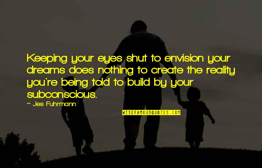Subconscious Quotes And Quotes By Jes Fuhrmann: Keeping your eyes shut to envision your dreams