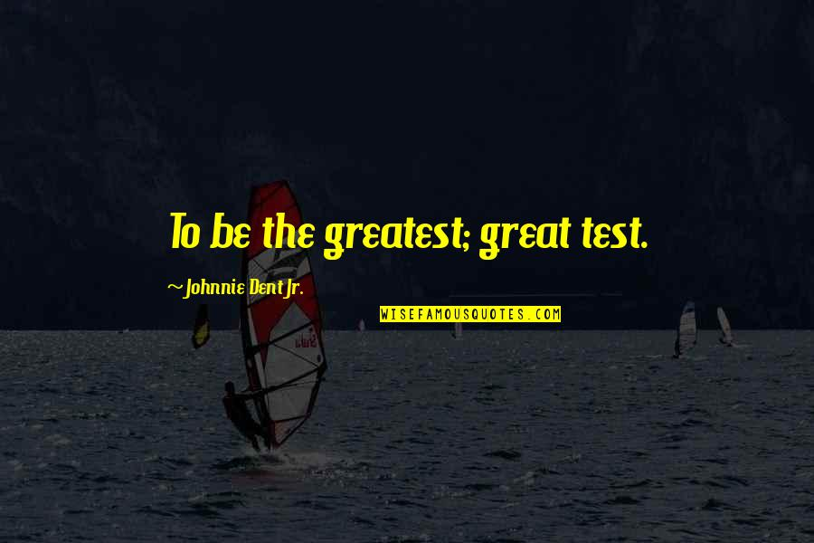 Subconscious Quotes And Quotes By Johnnie Dent Jr.: To be the greatest; great test.