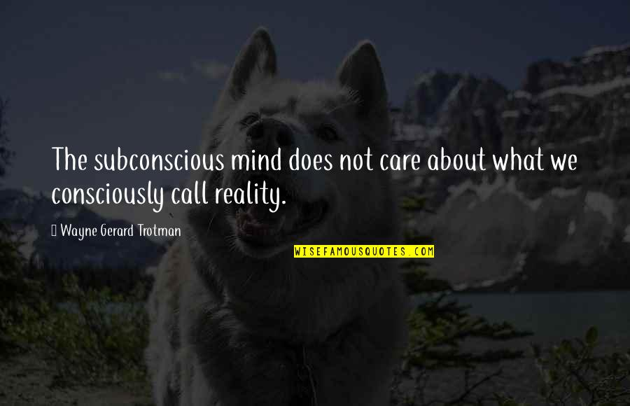 Subconscious Quotes And Quotes By Wayne Gerard Trotman: The subconscious mind does not care about what