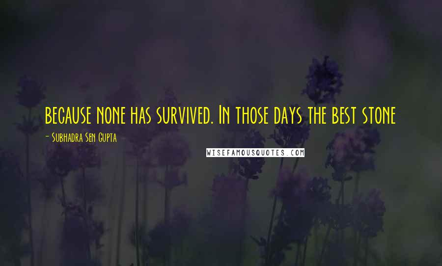 Subhadra Sen Gupta quotes: because none has survived. In those days the best stone