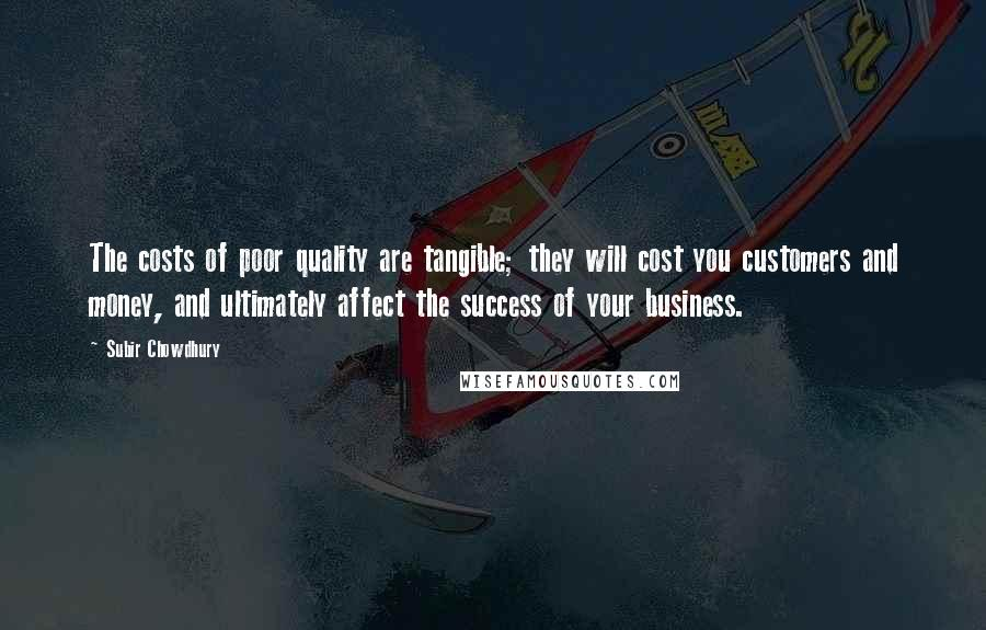Subir Chowdhury quotes: The costs of poor quality are tangible; they will cost you customers and money, and ultimately affect the success of your business.