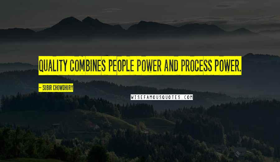 Subir Chowdhury quotes: Quality combines people power and process power.