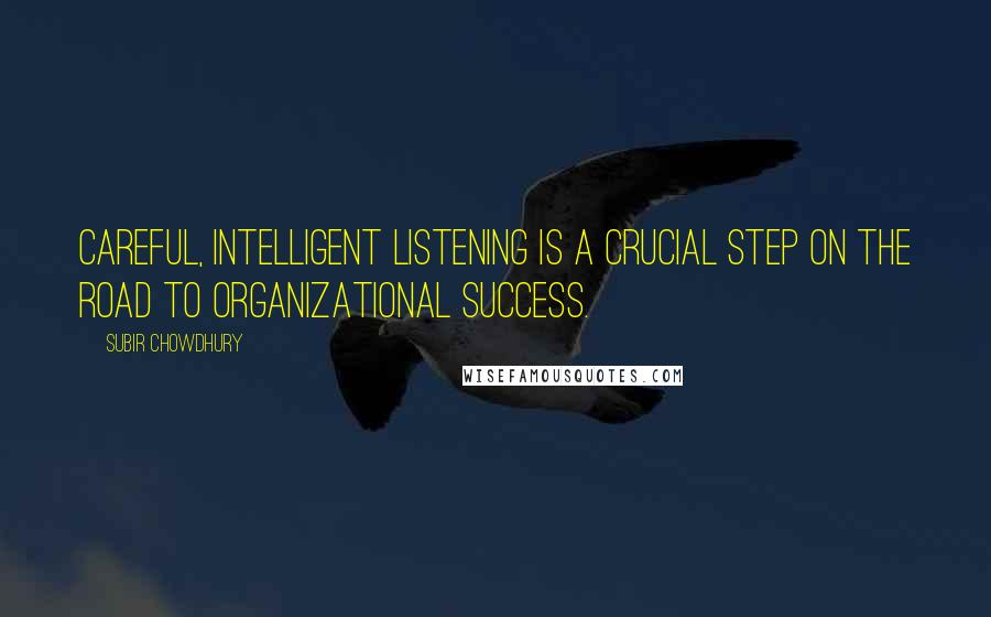 Subir Chowdhury quotes: Careful, intelligent listening is a crucial step on the road to organizational success.