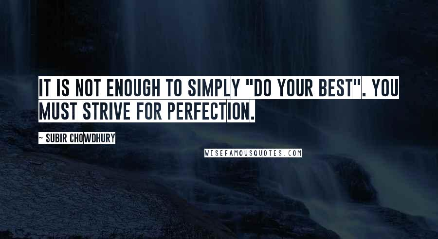 "Subir Chowdhury quotes: It is not enough to simply ""do your best"". You must strive for perfection."