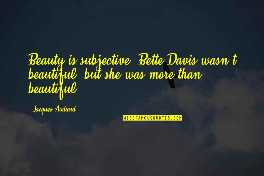 Subjective Beauty Quotes By Jacques Audiard: Beauty is subjective: Bette Davis wasn't beautiful, but