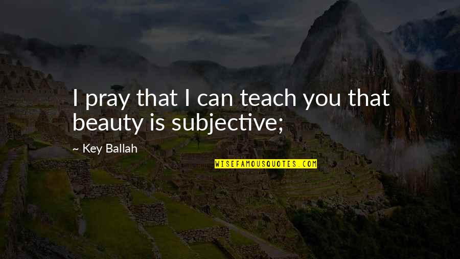 Subjective Beauty Quotes By Key Ballah: I pray that I can teach you that