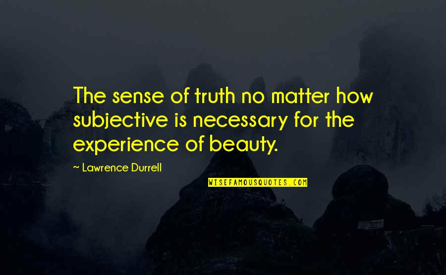 Subjective Beauty Quotes By Lawrence Durrell: The sense of truth no matter how subjective