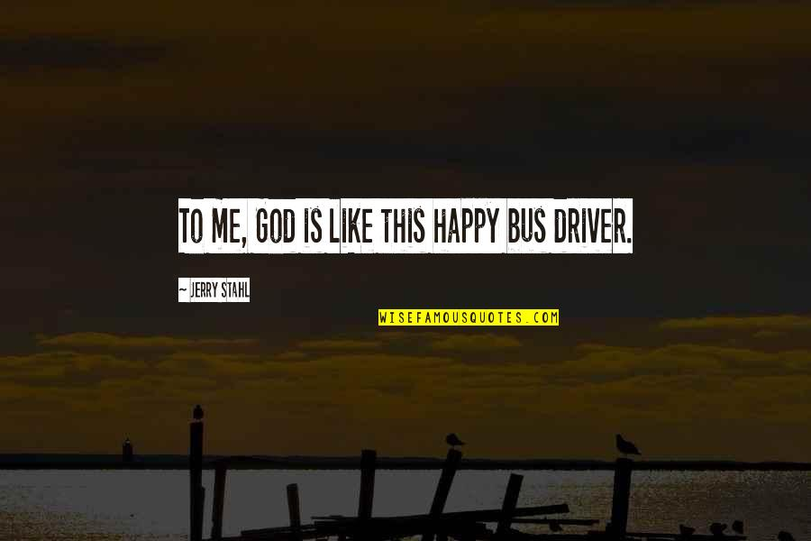 Submariner Girlfriend Quotes By Jerry Stahl: To me, God is like this happy bus