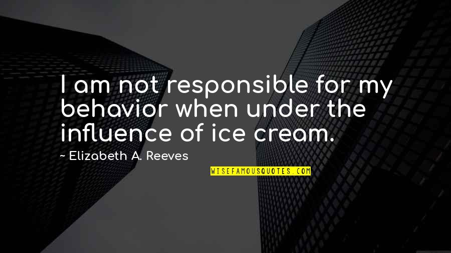 Subpopulation Quotes By Elizabeth A. Reeves: I am not responsible for my behavior when