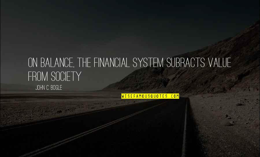 Subracts Quotes By John C. Bogle: On balance, the financial system subracts value from