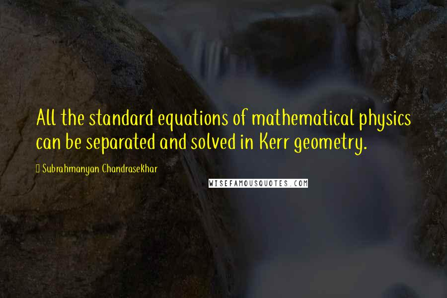 Subrahmanyan Chandrasekhar quotes: All the standard equations of mathematical physics can be separated and solved in Kerr geometry.