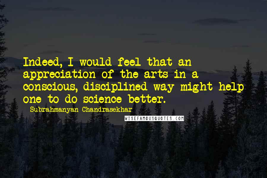 Subrahmanyan Chandrasekhar quotes: Indeed, I would feel that an appreciation of the arts in a conscious, disciplined way might help one to do science better.
