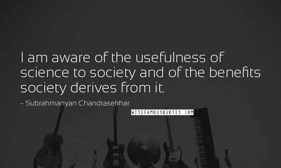 Subrahmanyan Chandrasekhar quotes: I am aware of the usefulness of science to society and of the benefits society derives from it.