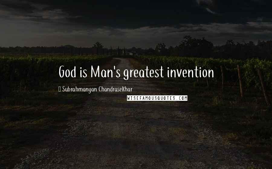 Subrahmanyan Chandrasekhar quotes: God is Man's greatest invention