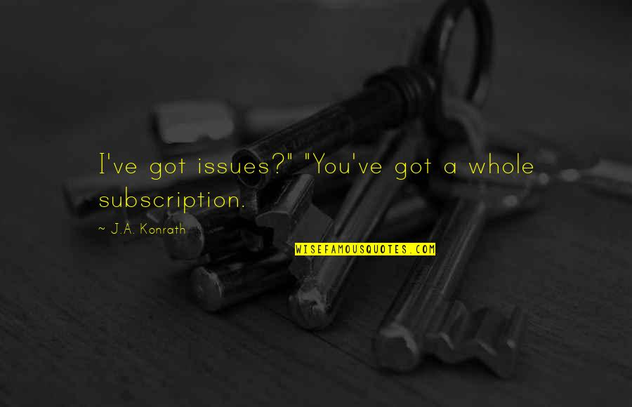 "Subscription Quotes By J.A. Konrath: I've got issues?"" ""You've got a whole subscription."