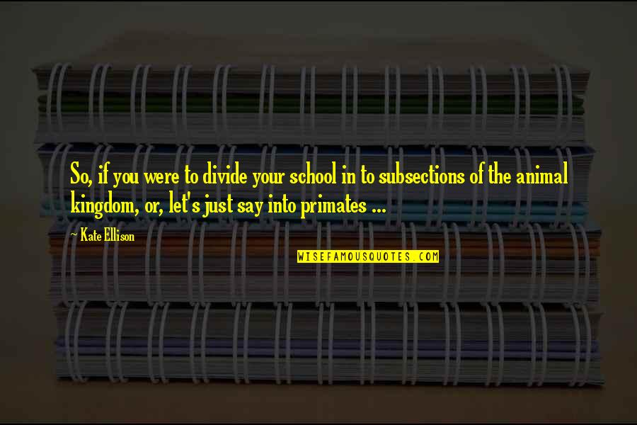Subsections Quotes By Kate Ellison: So, if you were to divide your school