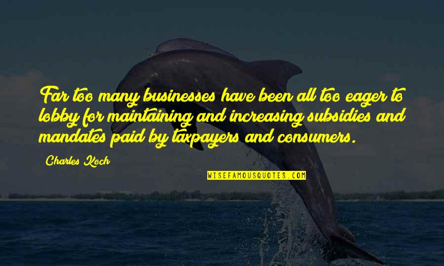Subsidies Quotes By Charles Koch: Far too many businesses have been all too