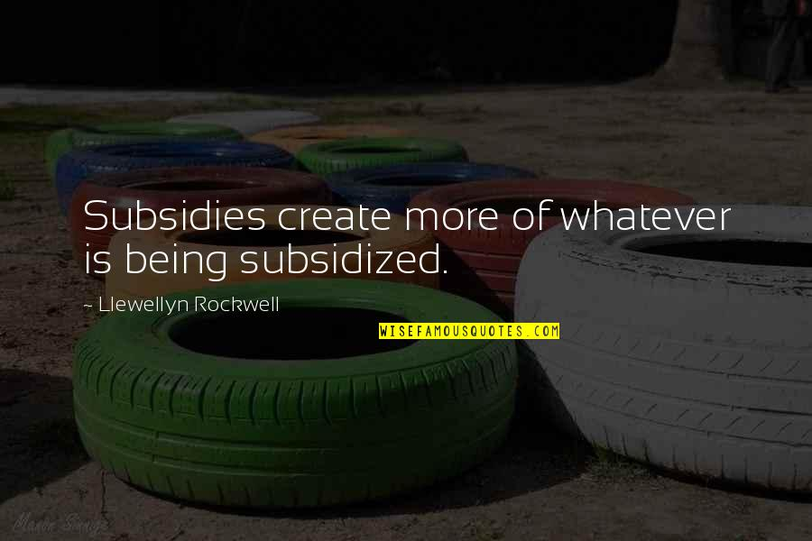 Subsidies Quotes By Llewellyn Rockwell: Subsidies create more of whatever is being subsidized.