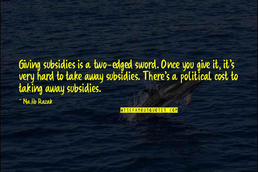 Subsidies Quotes By Najib Razak: Giving subsidies is a two-edged sword. Once you