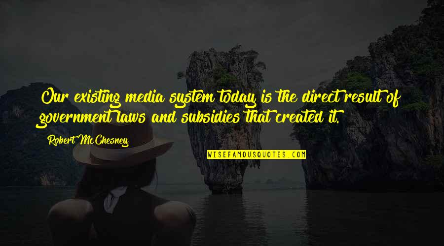 Subsidies Quotes By Robert McChesney: Our existing media system today is the direct