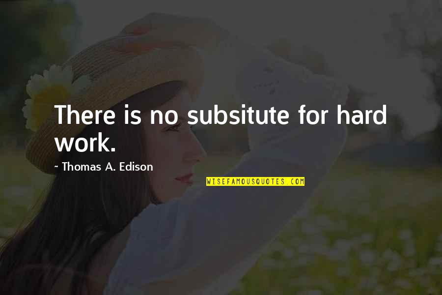 Subsitute Quotes By Thomas A. Edison: There is no subsitute for hard work.