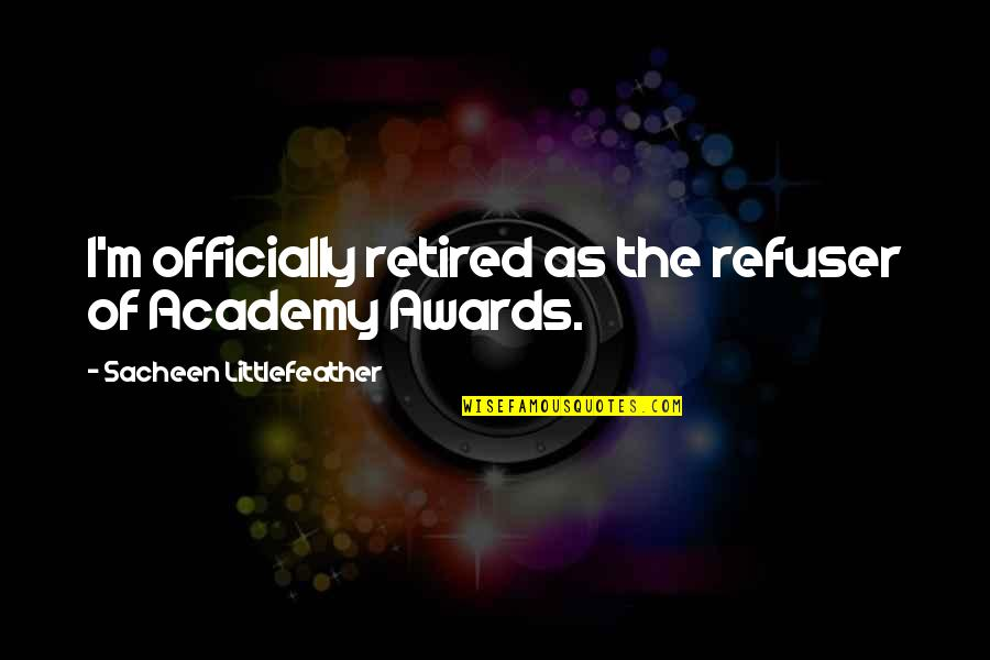Substrata Quotes By Sacheen Littlefeather: I'm officially retired as the refuser of Academy
