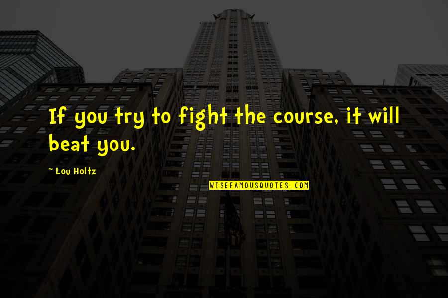 Subtenant Quotes By Lou Holtz: If you try to fight the course, it