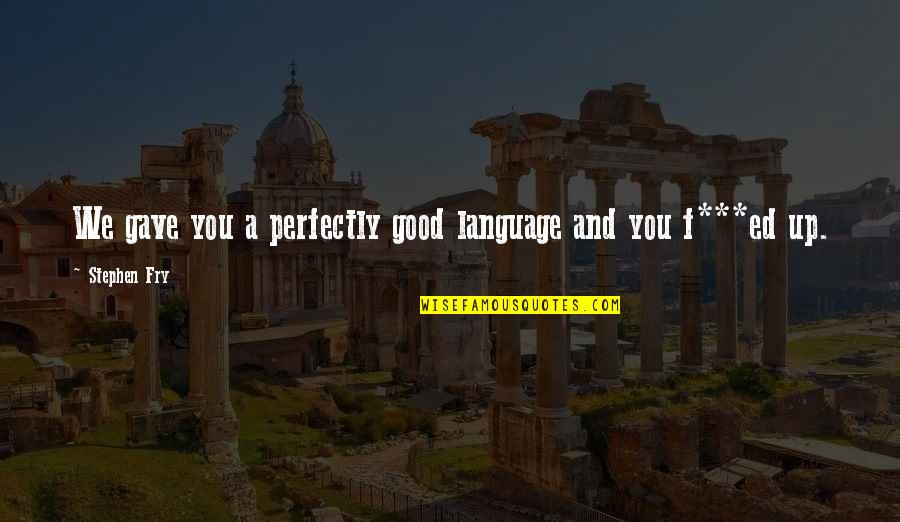 Subtenant Quotes By Stephen Fry: We gave you a perfectly good language and