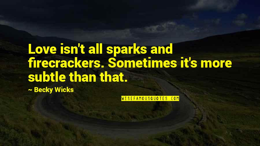 Subtle Love Quotes By Becky Wicks: Love isn't all sparks and firecrackers. Sometimes it's