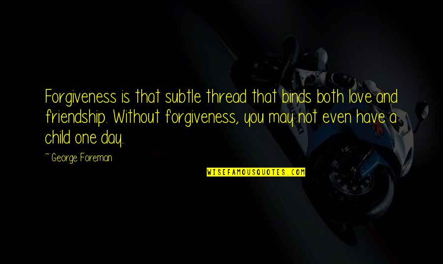 Subtle Love Quotes By George Foreman: Forgiveness is that subtle thread that binds both