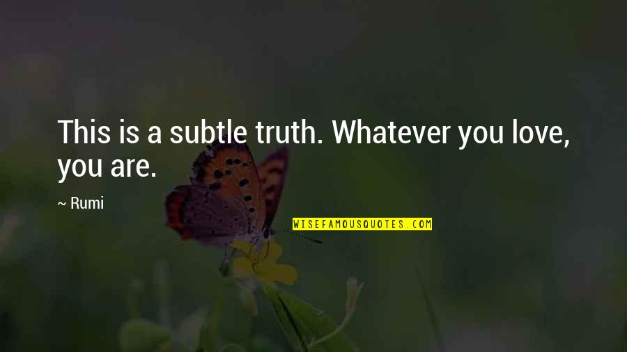 Subtle Love Quotes By Rumi: This is a subtle truth. Whatever you love,