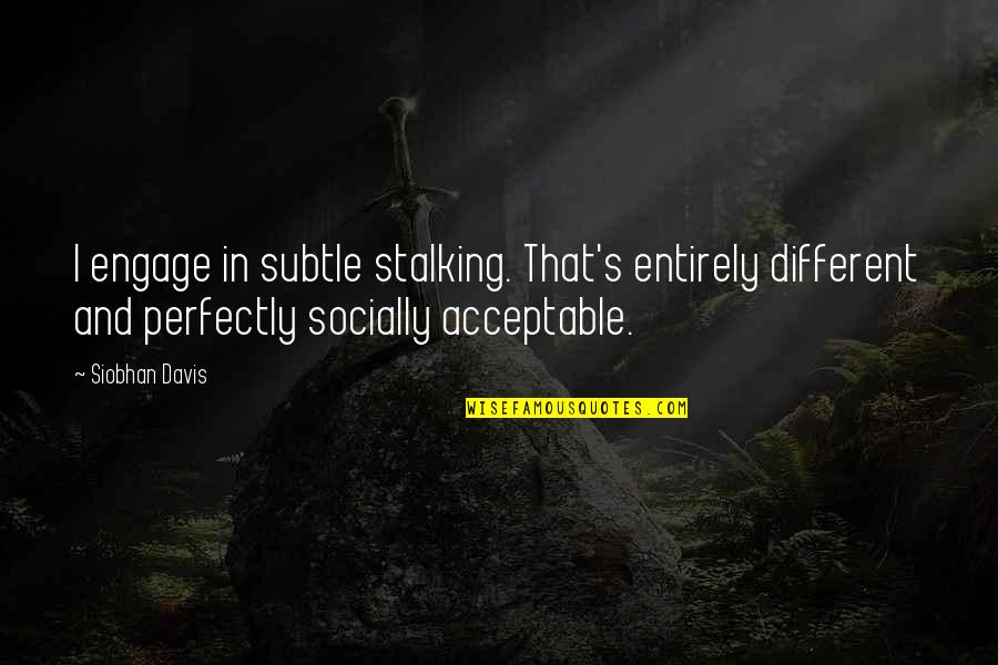 Subtle Love Quotes By Siobhan Davis: I engage in subtle stalking. That's entirely different