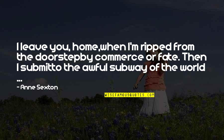 Subway Quotes By Anne Sexton: I leave you, home,when I'm ripped from the