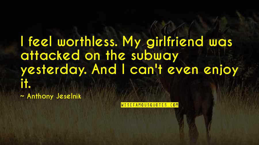 Subway Quotes By Anthony Jeselnik: I feel worthless. My girlfriend was attacked on