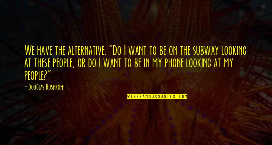 """Subway Quotes By Douglas Rushkoff: We have the alternative. """"Do I want to"""