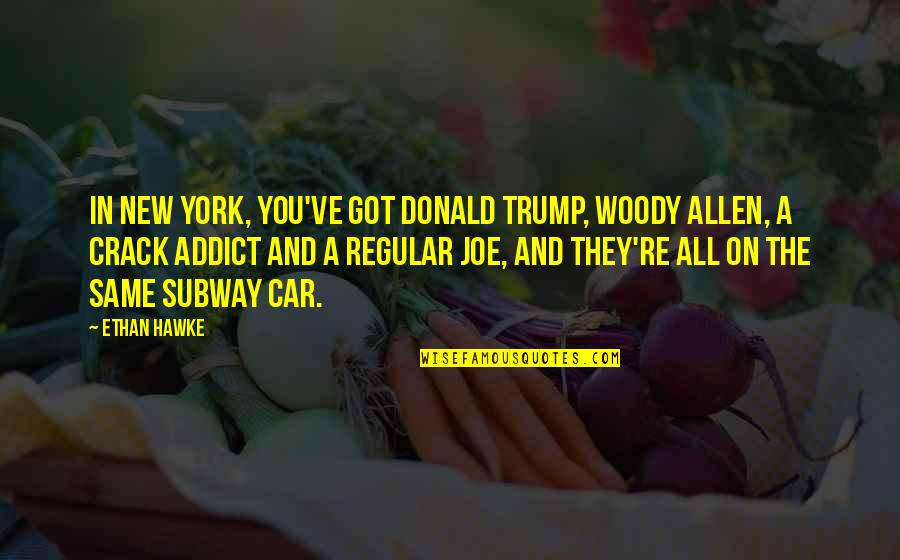 Subway Quotes By Ethan Hawke: In New York, you've got Donald Trump, Woody
