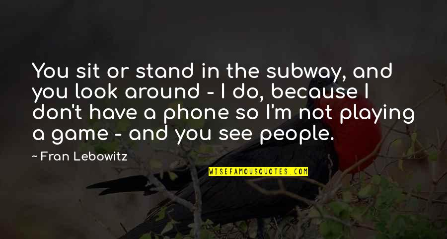 Subway Quotes By Fran Lebowitz: You sit or stand in the subway, and