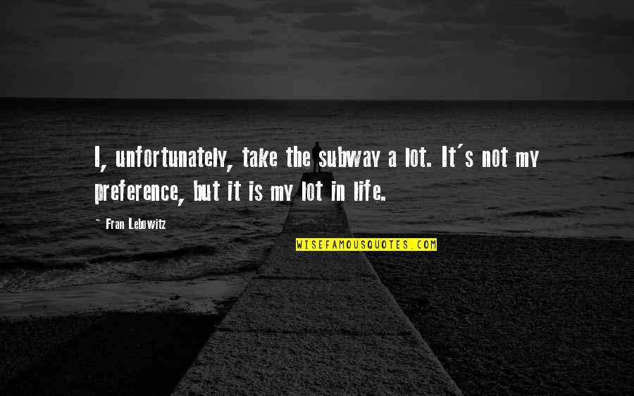 Subway Quotes By Fran Lebowitz: I, unfortunately, take the subway a lot. It's