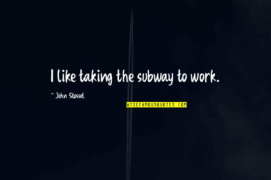 Subway Quotes By John Stossel: I like taking the subway to work.