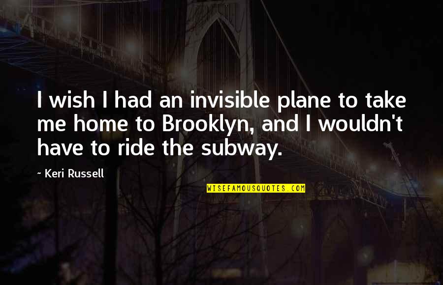 Subway Quotes By Keri Russell: I wish I had an invisible plane to