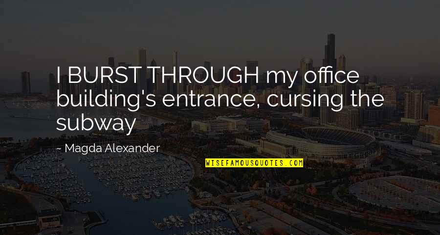 Subway Quotes By Magda Alexander: I BURST THROUGH my office building's entrance, cursing