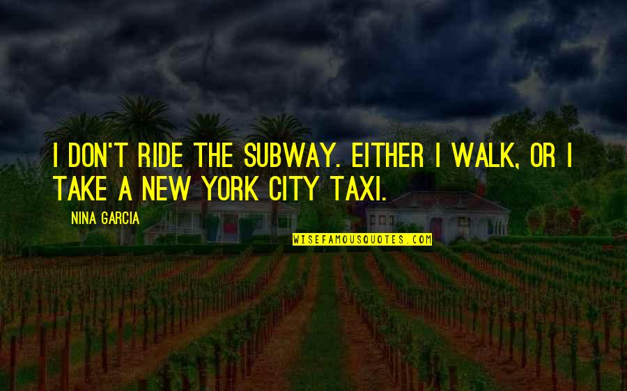 Subway Quotes By Nina Garcia: I don't ride the subway. Either I walk,