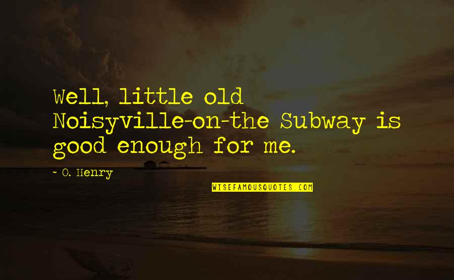 Subway Quotes By O. Henry: Well, little old Noisyville-on-the Subway is good enough