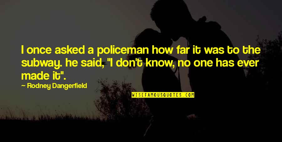 Subway Quotes By Rodney Dangerfield: I once asked a policeman how far it