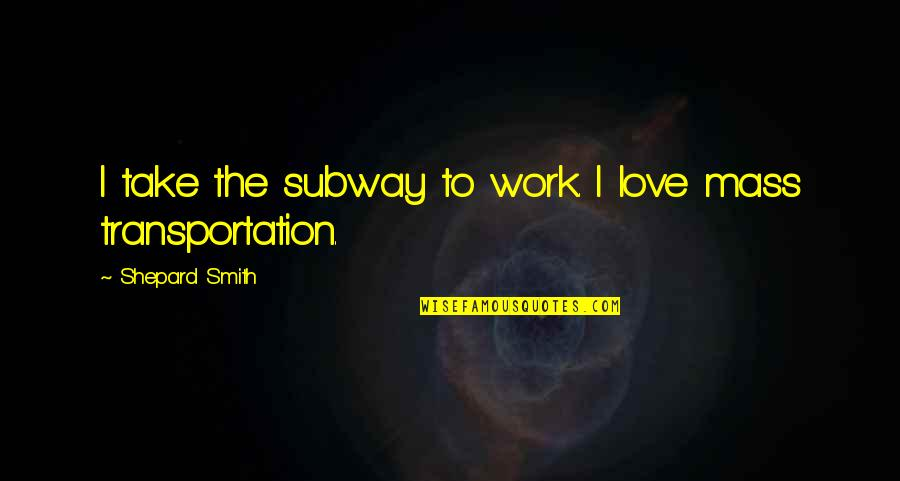 Subway Quotes By Shepard Smith: I take the subway to work. I love