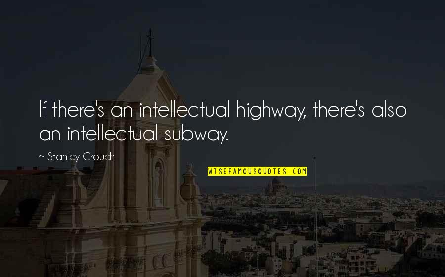 Subway Quotes By Stanley Crouch: If there's an intellectual highway, there's also an